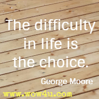 The difficulty in life is the choice. George Moore