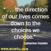 . . . the direction of our lives comes down to the choices we choose. Catherine Pulsifer
