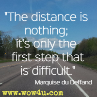 The distance is nothing; it's only the first step that is difficult.  Marquise du Deffand