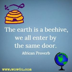 The earth is a beehive, we all enter by the same door.  African Proverb