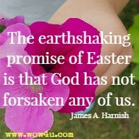 The earthshaking promise of Easter is that God has not forsaken any of us.  James A. Harnish
