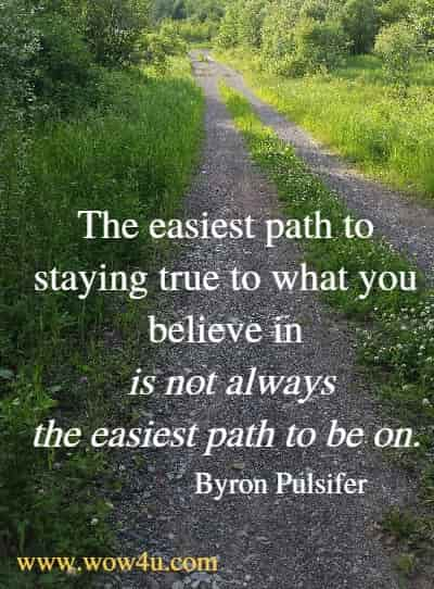 The easiest path to staying true to what you believe in is not always  the easiest path to be on. Byron Pulsifer