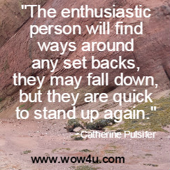 The enthusiastic person will find ways around any set backs, they may  fall down, but they are quick to stand up again.  Catherine Pulsifer