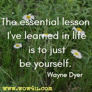 The essential lesson I've learned in life is to just be yourself. Wayne Dyer
