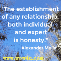 The establishment of any relationship, both individual and expert is honesty.  Alexander Mejia