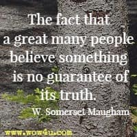 The fact that a great many people believe something is no guarantee of its truth. W. Somerset Maugham