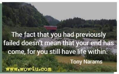 The fact that you had previously failed doesn't mean that your end has come, for you still have life within. Tony Narams