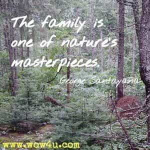 The family is one of nature's masterpieces. George Santayana