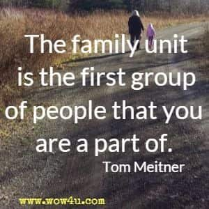 The family unit is the first group of people that you are a part of. Tom Meitner