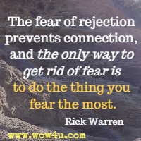 The fear of rejection prevents connection, and the only way to get rid of fear is to do the thing you fear the most. Rick Warren
