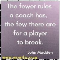 The fewer rules a coach has,  the few there are for a player to break. John Madden