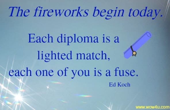 The fireworks begin today. Each diploma is a lighted match,  each one of you is a fuse. Ed Koch