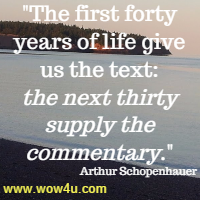 The first forty years of life give us the text: the next thirty supply the commentary.  Arthur Schopenhauer