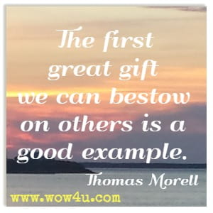 The first great gift we can bestow on others is a good example. Thomas Morell