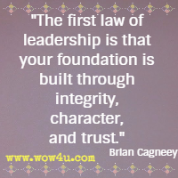 The first law of leadership is that your foundation is built through integrity, character, and trust. Brian Cagneey