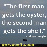 The first man gets the oyster, the second man gets the shell. Andrew Carnegie