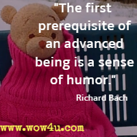 The first prerequisite of an advanced being is a sense of humor. Richard Bach