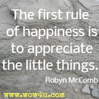 The first rule of happiness is to appreciate the little things. Robyn McComb