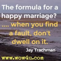 The formula for a happy marriage?  .... when you find a fault, don't dwell on it.  Jay Trachman