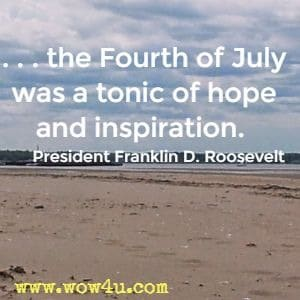. . . the Fourth of July was a tonic of hope and inspiration. President Franklin D. Roosevelt