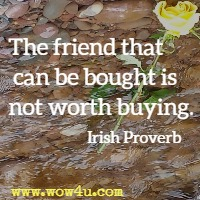 The friend that can be bought is not worth buying. Irish Proverb
