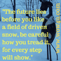 The future lies before you like a field of driven snow, be careful how you tread it, for every step will show. Author Unknown