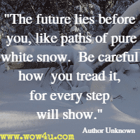The future lies before you, like paths of pure white snow. Be careful how you tread it, for every step will show.  Author Unknown