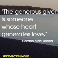 The generous giver is someone whose heart generates love. Gordon MacDonald