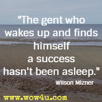 The gent who wakes up and finds himself a success hasn't been asleep. Wilson Mizner