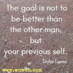 The goal is not to be better than the other man, but your previous self.  Dalai Lama