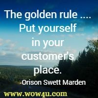 The golden rule ....: Put yourself in your customer's place. Orison Swett Marden