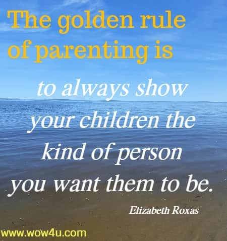 The golden rule of parenting is to always show your children the kind of  person you want them to be. Elizabeth Roxas