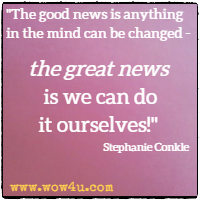 The good news is anything in the mind can be changed - the great news is we can do it ourselves! Stephanie Conkle
