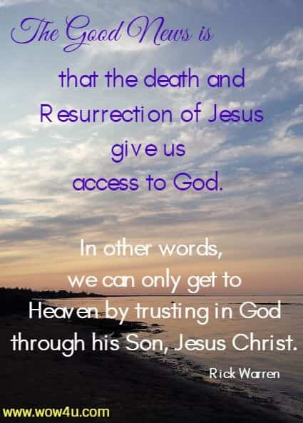 The Good News is that the death and Resurrection of Jesus give us access to God. In other words, we can only get to Heaven by trusting in God through his Son, Jesus Christ. Rick Warren