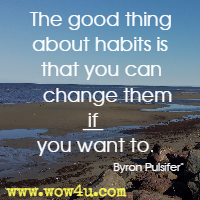 The good thing about habits is that you can change them if you want to. Byron Pulsifer