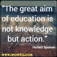 The great aim of education is not knowledge but action. Herbert Spencer