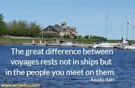 The great difference between voyages rests not in ships but in the people you meet on them.   Amelia Barr