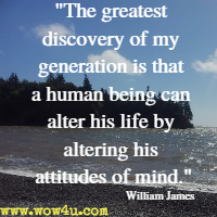 The greatest discovery of my generation is that a human being can alter his life by altering his attitudes of mind. William James