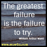 The greatest failure is the failure to try. William Arthur Ward