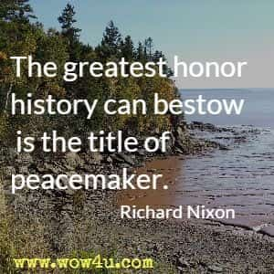 The greatest honor history can bestow is the title of peacemaker. Richard Nixon