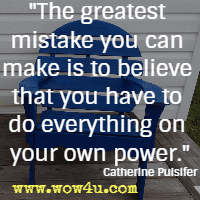 The greatest mistake you can make is to believe that you have to do everything on your own power. Catherine Pulsifer