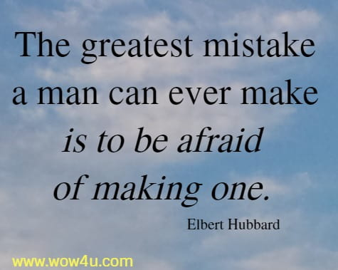 The greatest mistake a man can ever make is to be afraid of making one. Elbert Hubbard