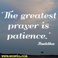 The greatest prayer is patience. Buddha
