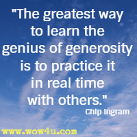 The greatest way to learn the genius of generosity is to practice it in real time with others. Chip Ingram