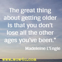 The great thing about getting older is that you don't lose all the other ages you've been.  Madeleine L'Engle