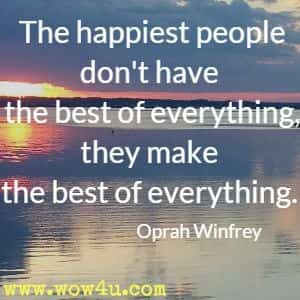 The happiest people don't have the best of everything, they make the best of everything. Oprah Winfrey