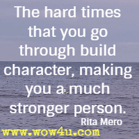 The hard times that you go through build character, making you a much stronger person. Rita Mero