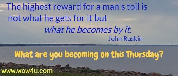 The highest reward for a man's toil is not what he gets for it but what he becomes by it.  John Ruskin  What are you becoming on this Thursday?