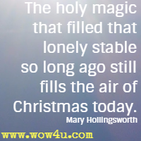 The holy magic that filled that lonely stable so long ago still fills the air of Christmas today. Mary Hollingsworth