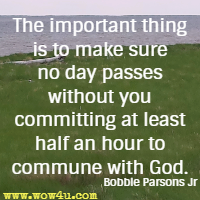 The important thing is to make sure no day passes without you committing at least half an hour to commune with God. Bobbie Parsons Jr